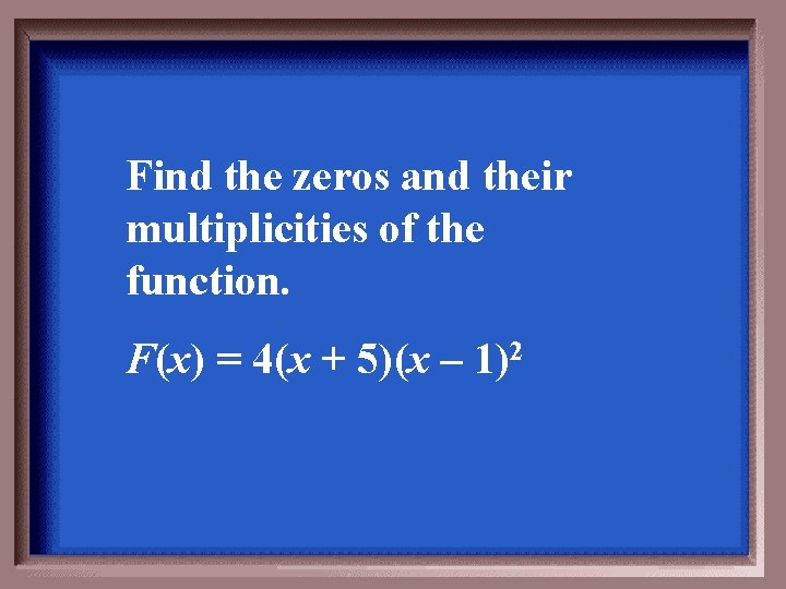 Find the zeros and their multiplicities of the function. F(x) = 4(x + 5)(x