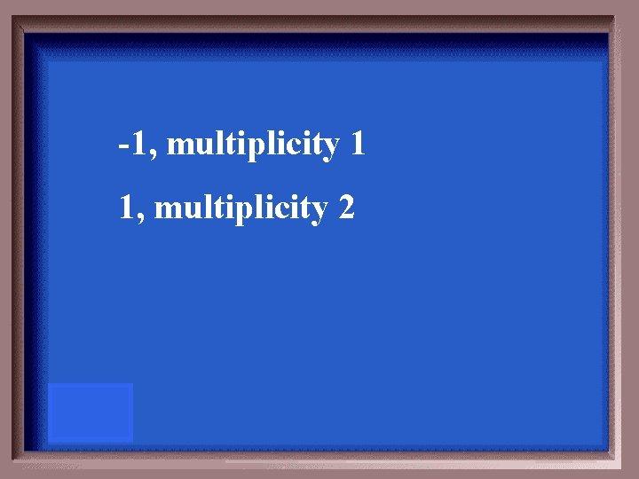-1, multiplicity 1 1, multiplicity 2