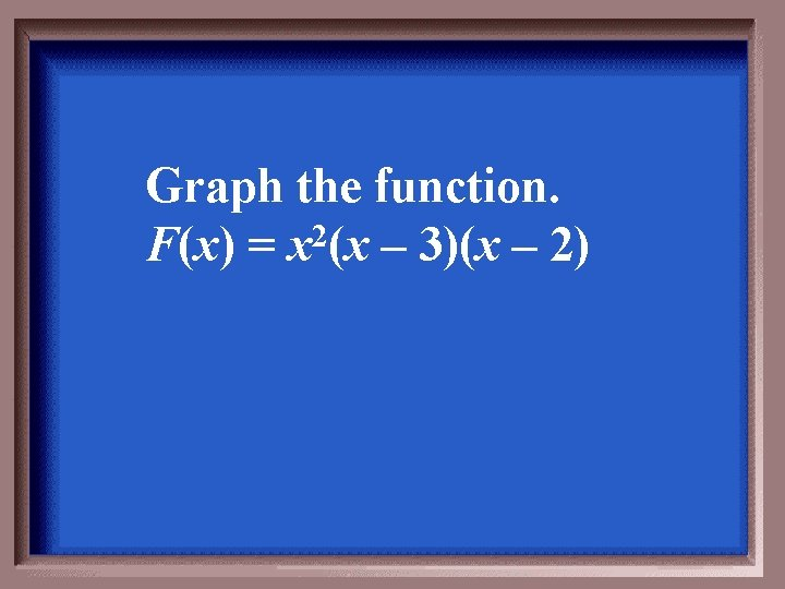 Graph the function. F(x) = x 2(x – 3)(x – 2)