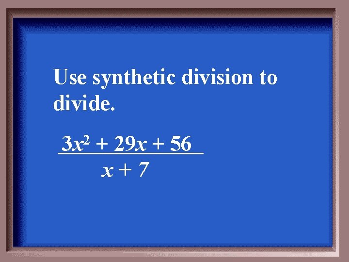 Use synthetic division to divide. 3 x 2 + 29 x + 56 x+7
