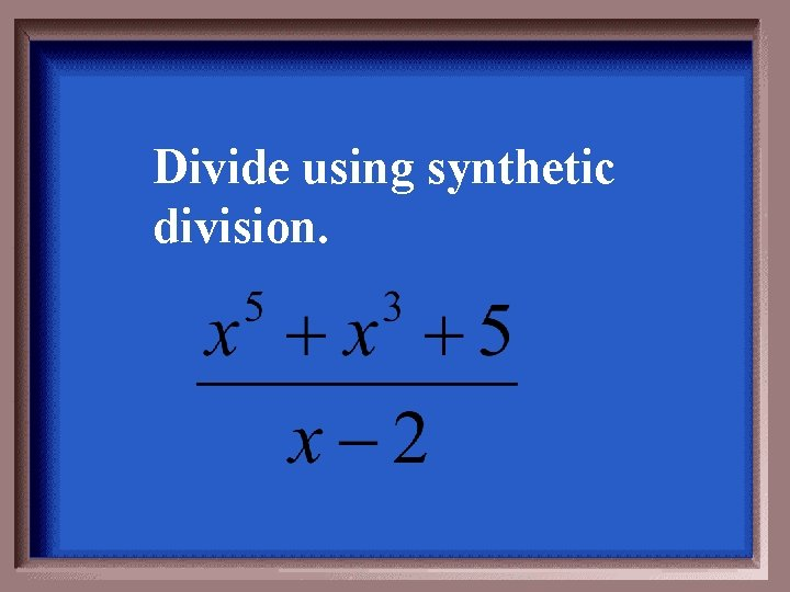 Divide using synthetic division.