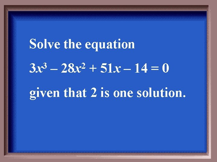 Solve the equation 3 x 3 – 28 x 2 + 51 x –