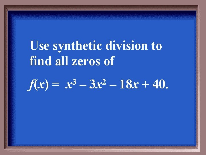 Use synthetic division to find all zeros of f(x) = 3 x – 2