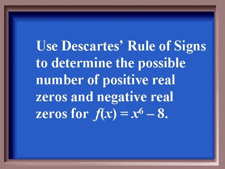 Use Descartes' Rule of Signs to determine the possible number of positive real zeros