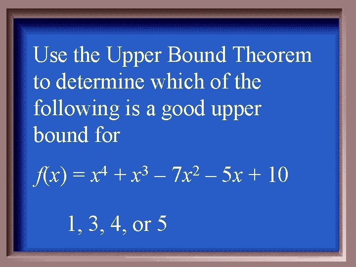 Use the Upper Bound Theorem to determine which of the following is a good