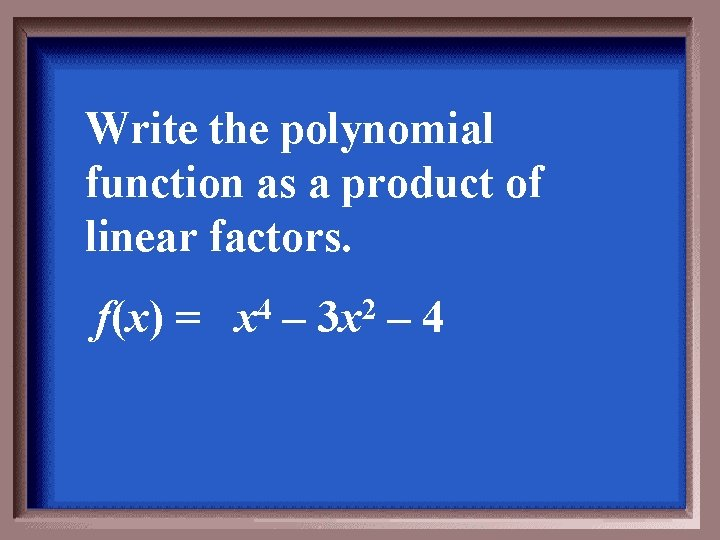 Write the polynomial function as a product of linear factors. f(x) = 4 x