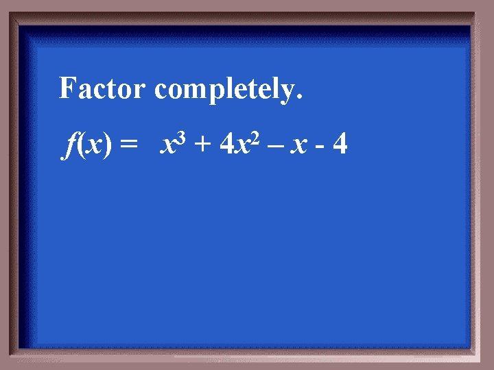 Factor completely. f(x) = 3 x + 2 4 x –x-4