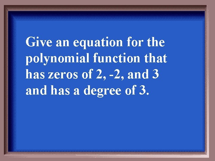 Give an equation for the polynomial function that has zeros of 2, -2, and