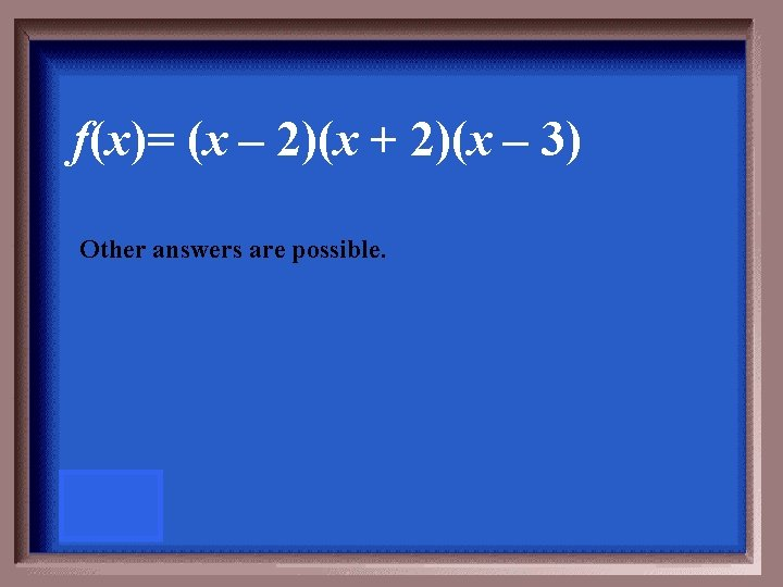 f(x)= (x – 2)(x + 2)(x – 3) Other answers are possible.