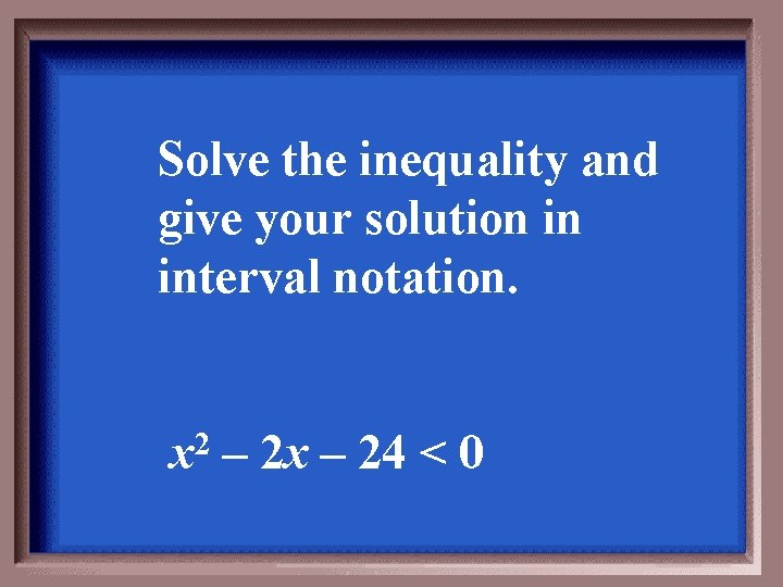 Solve the inequality and give your solution in interval notation. x 2 – 2