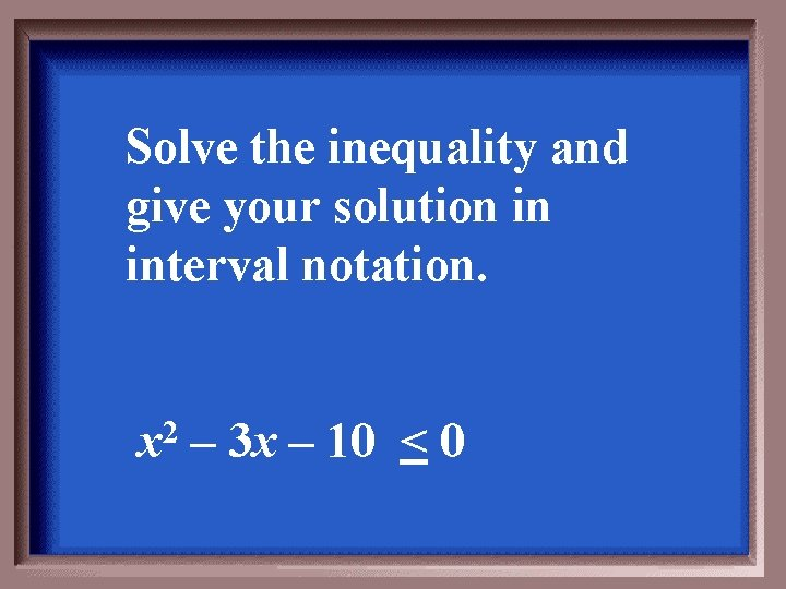 Solve the inequality and give your solution in interval notation. x 2 – 3
