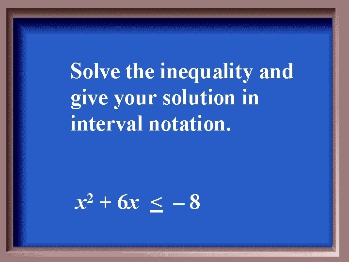 Solve the inequality and give your solution in interval notation. x 2 + 6