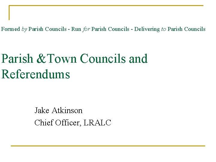 Formed by Parish Councils - Run for Parish Councils - Delivering to Parish Councils