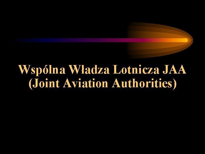 Wspólna Władza Lotnicza JAA (Joint Aviation Authorities)