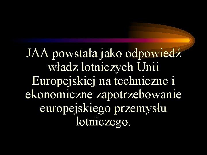 JAA powstała jako odpowiedź władz lotniczych Unii Europejskiej na techniczne i ekonomiczne zapotrzebowanie europejskiego