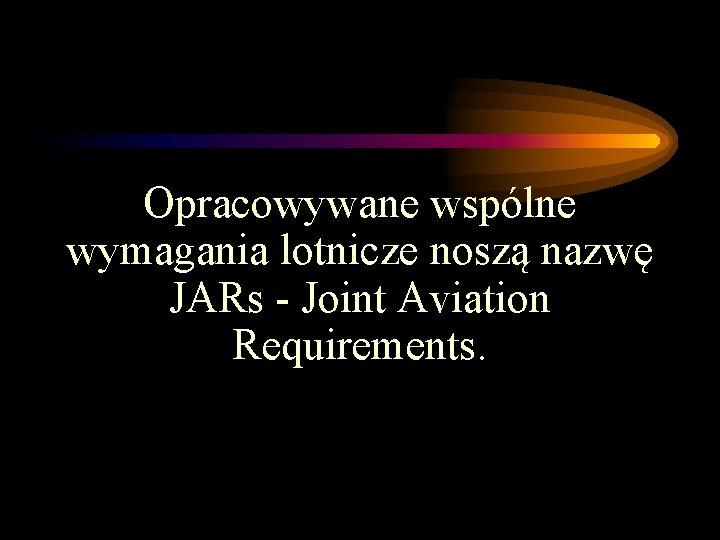 Opracowywane wspólne wymagania lotnicze noszą nazwę JARs - Joint Aviation Requirements.