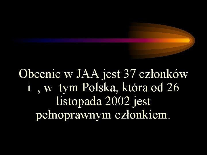 Obecnie w JAA jest 37 członków i , w tym Polska, która od 26
