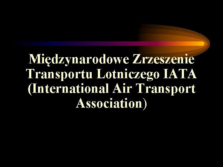 Międzynarodowe Zrzeszenie Transportu Lotniczego IATA (International Air Transport Association)