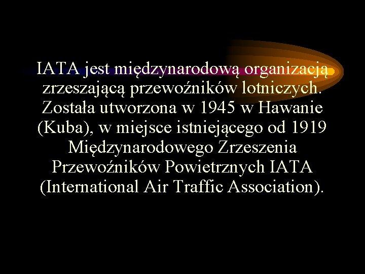 IATA jest międzynarodową organizacją zrzeszającą przewoźników lotniczych. Została utworzona w 1945 w Hawanie (Kuba),