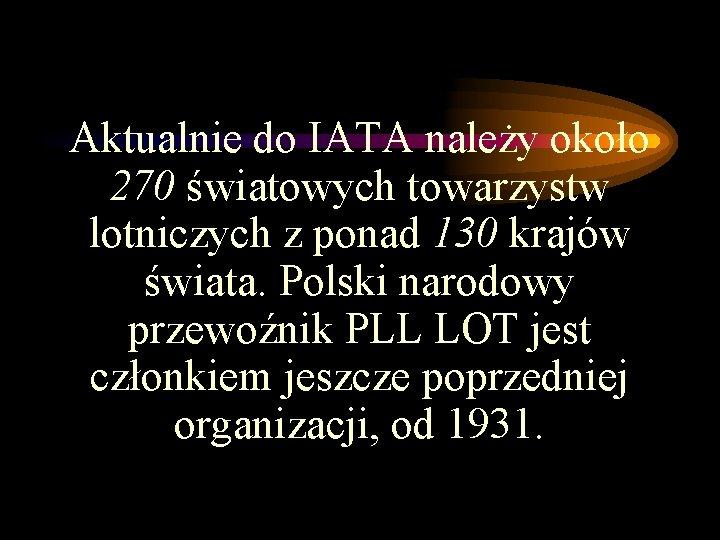 Aktualnie do IATA należy około 270 światowych towarzystw lotniczych z ponad 130 krajów świata.