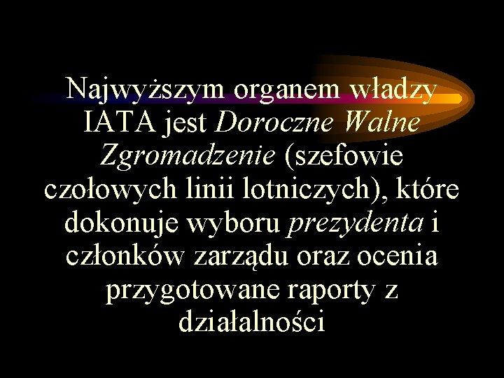 Najwyższym organem władzy IATA jest Doroczne Walne Zgromadzenie (szefowie czołowych linii lotniczych), które dokonuje