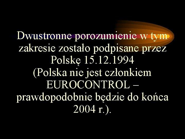 Dwustronne porozumienie w tym zakresie zostało podpisane przez Polskę 15. 12. 1994 (Polska nie