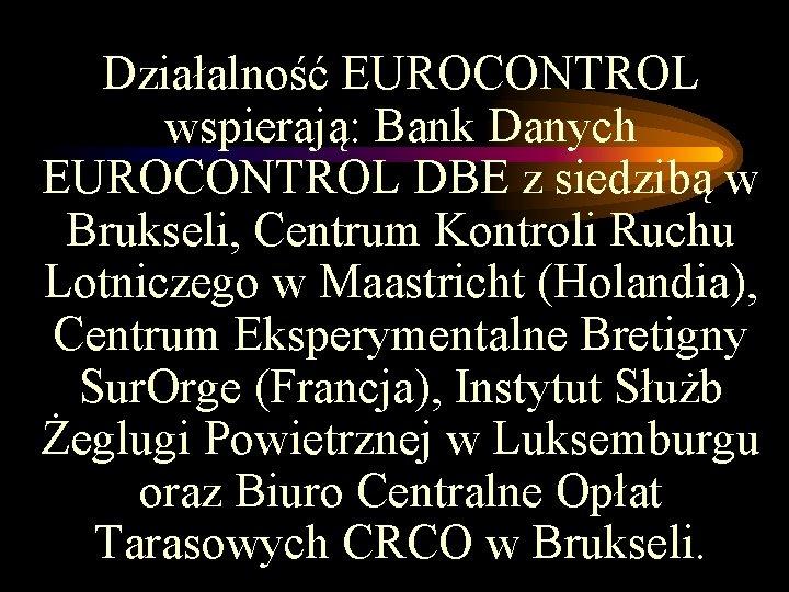 Działalność EUROCONTROL wspierają: Bank Danych EUROCONTROL DBE z siedzibą w Brukseli, Centrum Kontroli Ruchu