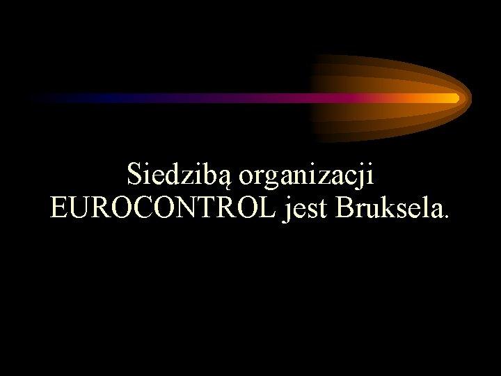 Siedzibą organizacji EUROCONTROL jest Bruksela.