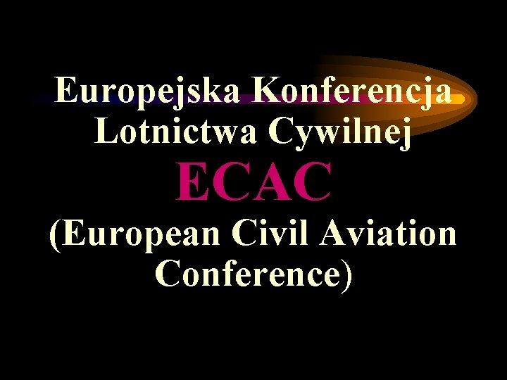 Europejska Konferencja Lotnictwa Cywilnej ECAC (European Civil Aviation Conference)