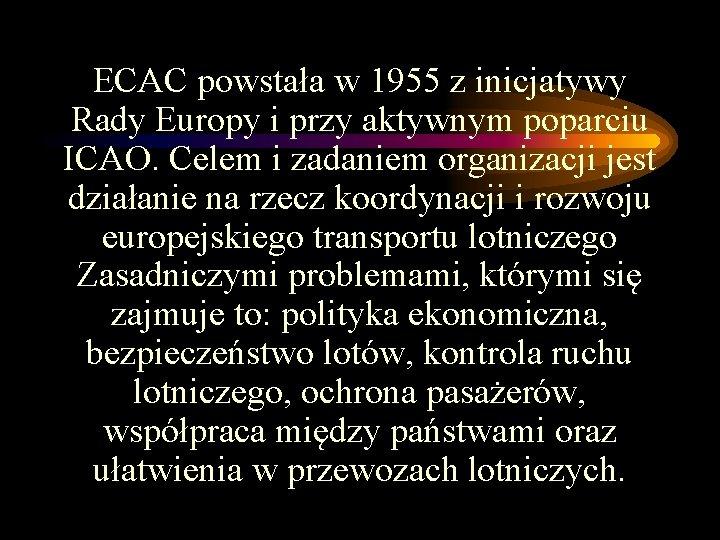 ECAC powstała w 1955 z inicjatywy Rady Europy i przy aktywnym poparciu ICAO. Celem