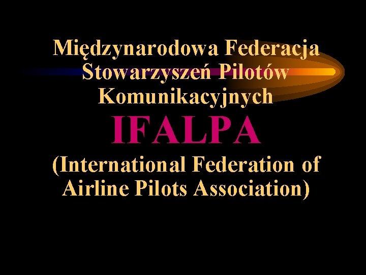 Międzynarodowa Federacja Stowarzyszeń Pilotów Komunikacyjnych IFALPA (International Federation of Airline Pilots Association)
