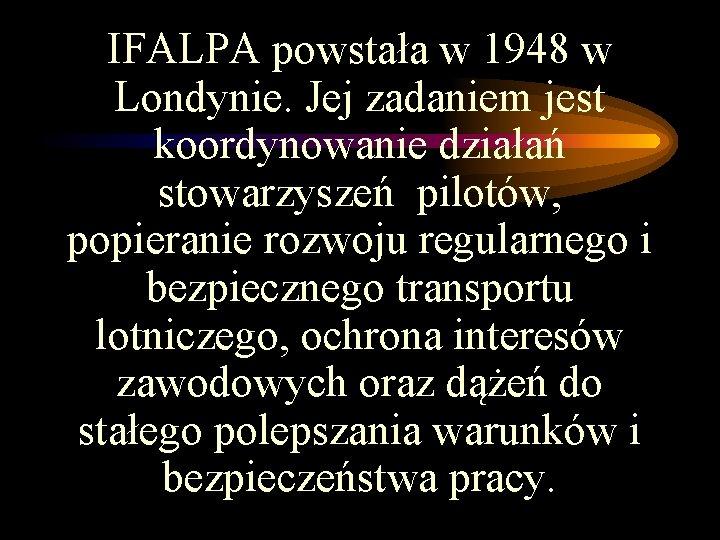IFALPA powstała w 1948 w Londynie. Jej zadaniem jest koordynowanie działań stowarzyszeń pilotów, popieranie