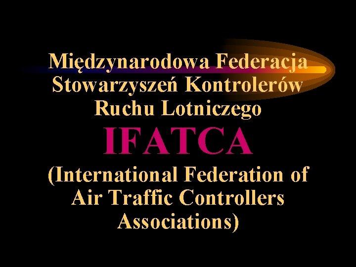 Międzynarodowa Federacja Stowarzyszeń Kontrolerów Ruchu Lotniczego IFATCA (International Federation of Air Traffic Controllers Associations)