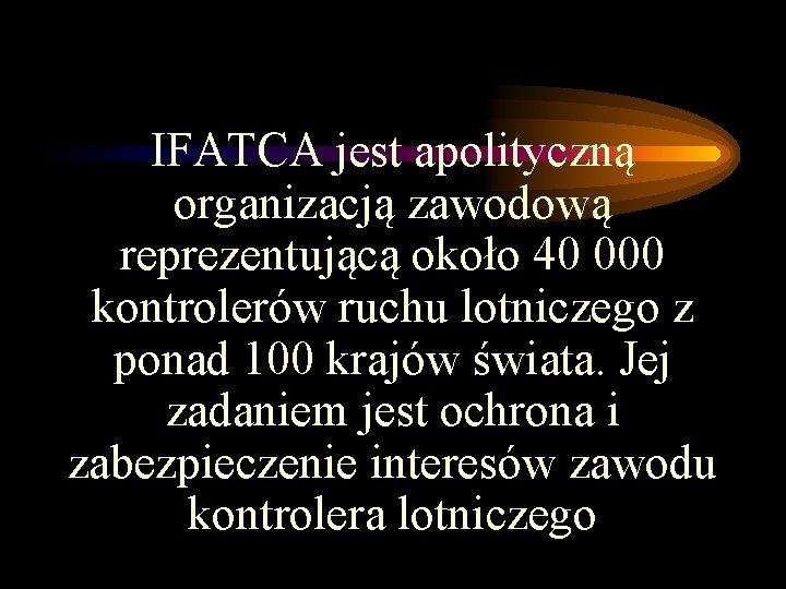 IFATCA jest apolityczną organizacją zawodową reprezentującą około 40 000 kontrolerów ruchu lotniczego z ponad