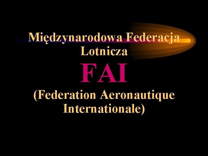Międzynarodowa Federacja Lotnicza FAI (Federation Aeronautique Internationale)