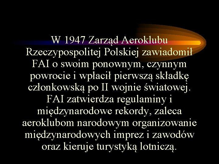 W 1947 Zarząd Aeroklubu Rzeczypospolitej Polskiej zawiadomił FAI o swoim ponownym, czynnym powrocie i