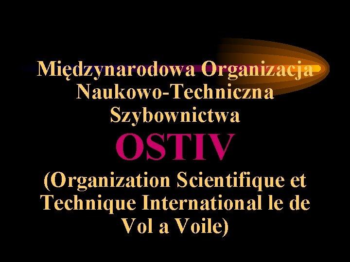 Międzynarodowa Organizacja Naukowo-Techniczna Szybownictwa OSTIV (Organization Scientifique et Technique International le de Vol a