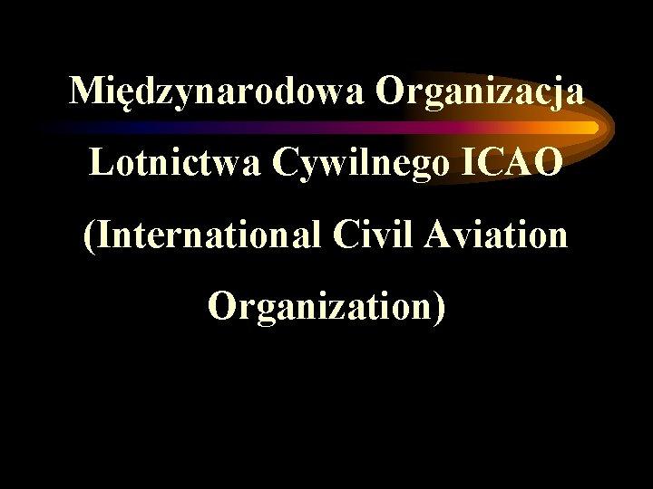 Międzynarodowa Organizacja Lotnictwa Cywilnego ICAO (International Civil Aviation Organization)