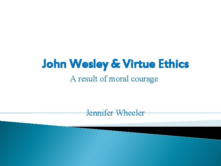 John Wesley & Virtue Ethics A result of moral courage Jennifer Wheeler