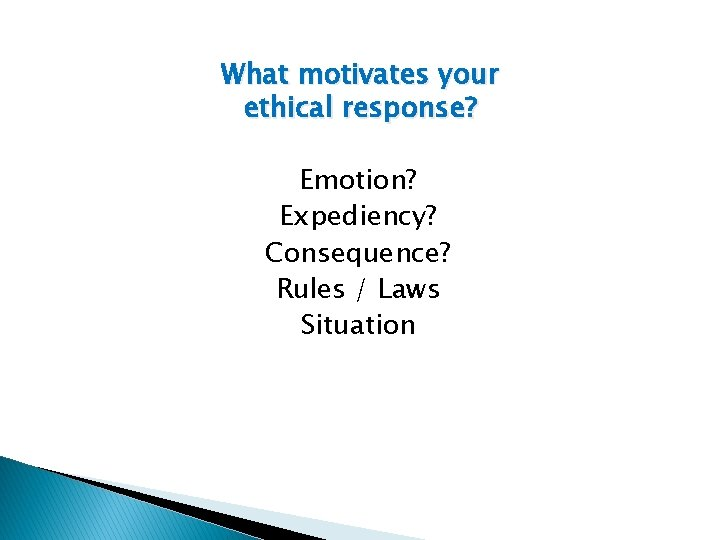 What motivates your ethical response? Emotion? Expediency? Consequence? Rules / Laws Situation