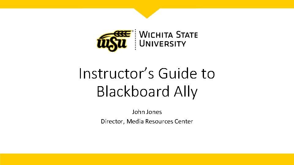 Instructor's Guide to Blackboard Ally John Jones Director, Media Resources Center