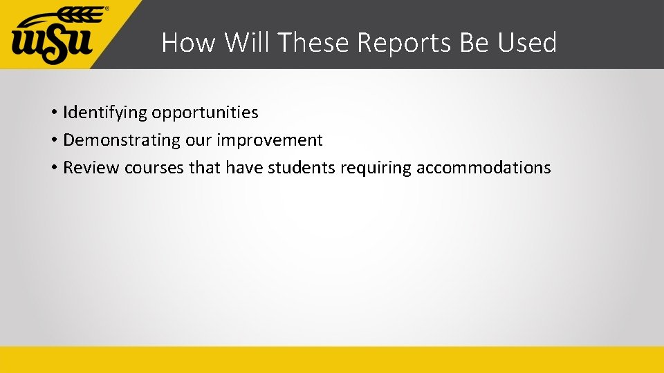 How Will These Reports Be Used • Identifying opportunities • Demonstrating our improvement •