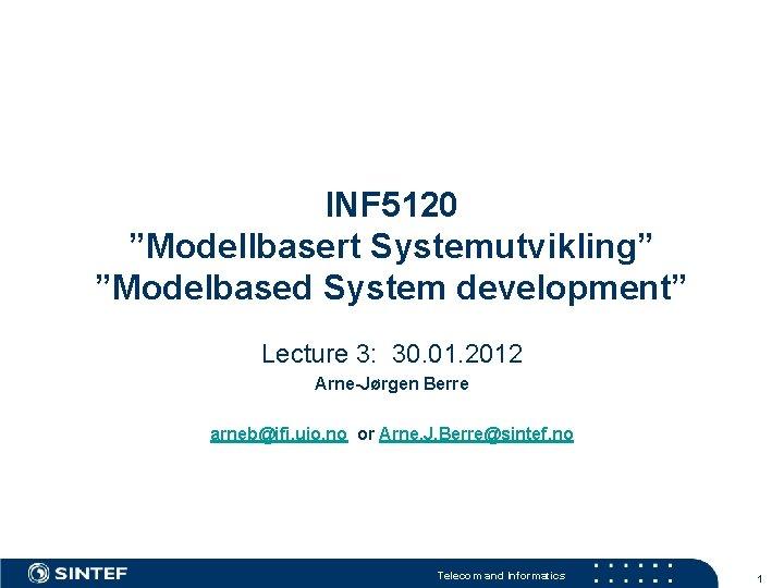 """INF 5120 """"Modellbasert Systemutvikling"""" """"Modelbased System development"""" Lecture 3: 30. 01. 2012 Arne-Jørgen Berre"""