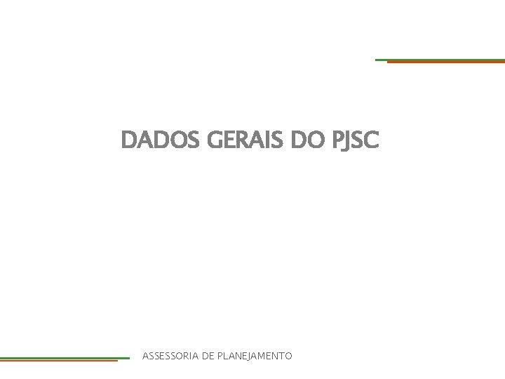 DADOS GERAIS DO PJSC DIRETORIA ASSESSORIA DE PLANEJAMENTO