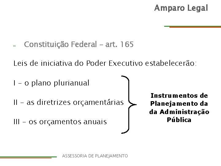 Amparo Legal Constituição Federal – art. 165 Leis de iniciativa do Poder Executivo estabelecerão: