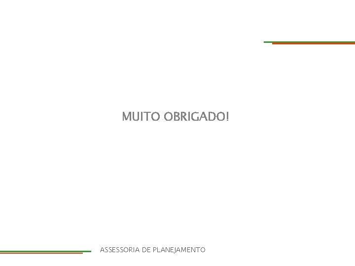 MUITO OBRIGADO! DIRETORIA ASSESSORIA DE PLANEJAMENTO