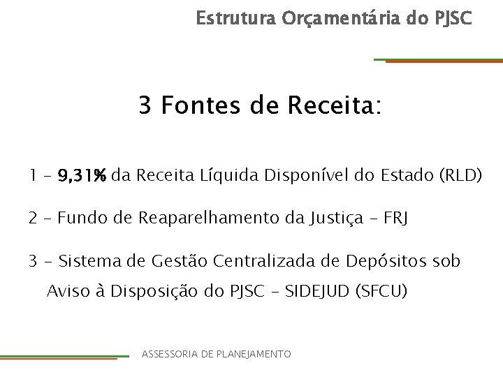 Estrutura Orçamentária do PJSC 3 Fontes de Receita: 1 – 9, 31% da Receita