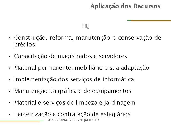 Aplicação dos Recursos FRJ • Construção, reforma, manutenção e conservação de prédios • Capacitação