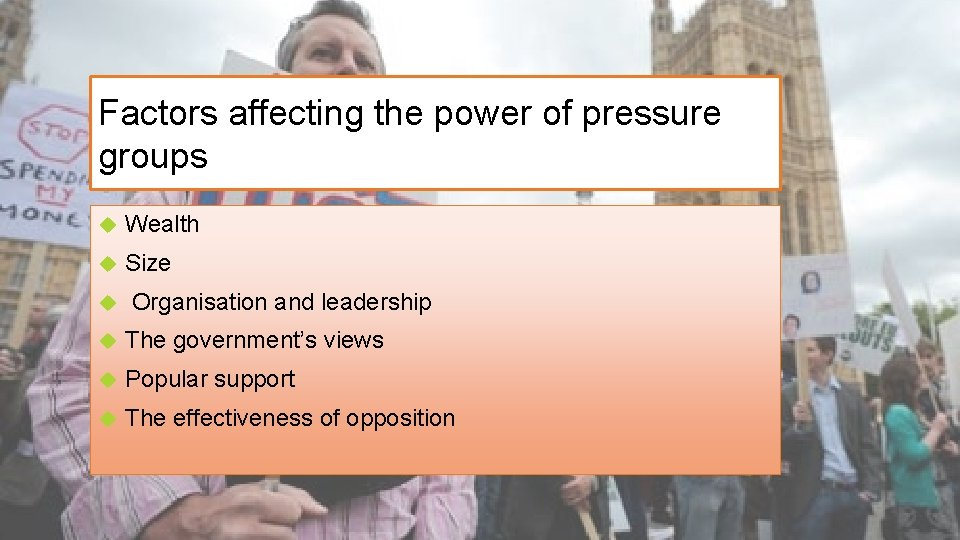 Factors affecting the power of pressure groups Wealth Size Organisation and leadership The government's