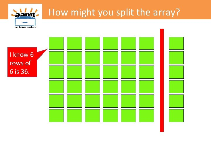 How might you split the array? I know 6 rows of 6 is 36.